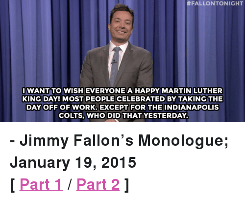 "Indianapolis Colts:  #FALLONTONIGHT  IWANT TO WISH EVERYONE A HAPPY MARTIN LUTHER  KING DAY! MOST PEOPLE CELEBRATED BY TAKING THE  DAY OFF OF WORK. EXCEPT FOR  THE INDIANAPOLIS  COLTS, WHO DID THAT YESTERDAY. <p><strong>- Jimmy Fallon&rsquo;s Monologue; January 19, 2015</strong></p> <p><strong>[ <a href=""http://www.nbc.com/the-tonight-show/segments/104181"" target=""_blank"">Part 1</a> / <a href=""http://www.nbc.com/the-tonight-show/segments/104176"" target=""_blank"">Part 2</a> ]</strong></p>"