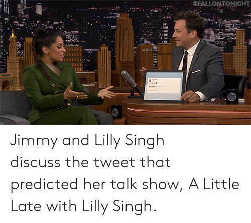singh: FALLONTONIGHT Jimmy and Lilly Singh discussthe tweet that predicted her talk show, A Little Late with Lilly Singh.