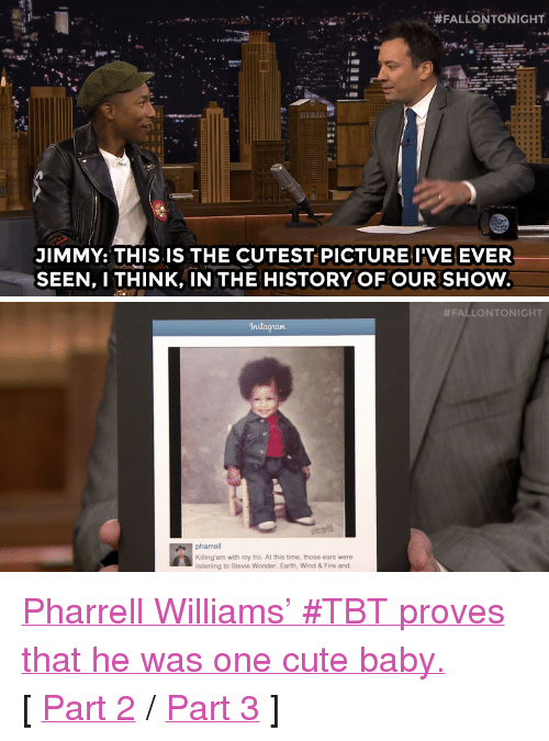 """Pharrell Williams: ,  #FALLONTONIGHT  JIMMY: THIS IS THE CUTEST PICTUREI'VE EVER  SEEN, I THINK, IN THE HISTORY OF OUR SHOW   #FALLONTONIGHT  In  pharrell  Killing'em with my fro. At this time, those ears were  listening to Stevie Wonder, Earth, Wind & Fire and <p><a href=""""https://www.youtube.com/watch?v=eZNGOoUg_bk&amp;list=UU8-Th83bH_thdKZDJCrn88g"""" target=""""_blank"""">Pharrell Williams' #TBT proves that he was one cute baby.</a></p><p>[ <a href=""""http://www.nbc.com/the-tonight-show/segments/117231"""" target=""""_blank"""">Part 2</a> /<a href=""""http://www.nbc.com/the-tonight-show/segments/117226"""" target=""""_blank"""">Part 3</a> ]</p>"""