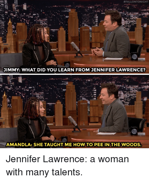 jennifer lawrence:  #FALLONTONIGHT  JIMMY: WHAT DID YOU LEARN FROM JENNIFER LAWRENCE?  AMANDLA: SHE-TAUGHT ME HOW TO PEE IN THE WOODS Jennifer Lawrence: a woman with many talents.