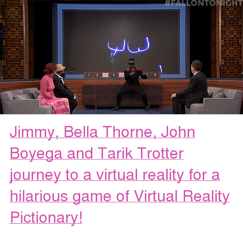 "John Boyega: FALLONTONIGHT  Ju <p><a href=""https://www.youtube.com/watch?v=dl7tsRkAD7w"" target=""_blank"">Jimmy, Bella Thorne, John Boyega and Tarik Trotter journey to a virtual reality for a hilarious game of Virtual Reality Pictionary!</a></p>"