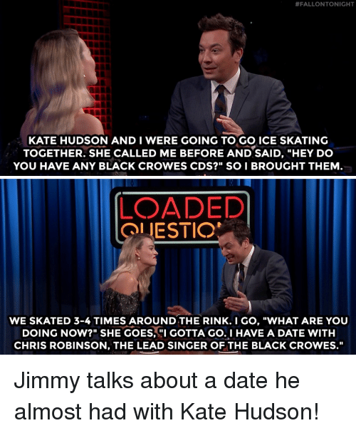 """Target, youtube.com, and Black:  #FALLONTONIGHT  KATE HUDSON AND I WERE GOING TO GO ICE SKATING  TOGETHER. SHE CALLED ME BEFORE AND SAID, """"HEY DO  YOU HAVE ANY BLACK CROWES CDS?"""" SO I BROUGHT THEM  LOADED  OLIESTIO  WE SKATED 3-4 TIMES AROUND THE RINK.I GO, """"WHAT ARE YOU  DOING NOW?"""" SHE GOES, GOTTA GO.I HAVE A DATE WITH  CHRIS ROBINSON, THE LEAD SINGER OF THE BLACK CROWES."""" Jimmy talks about a date he almost had with Kate Hudson!"""