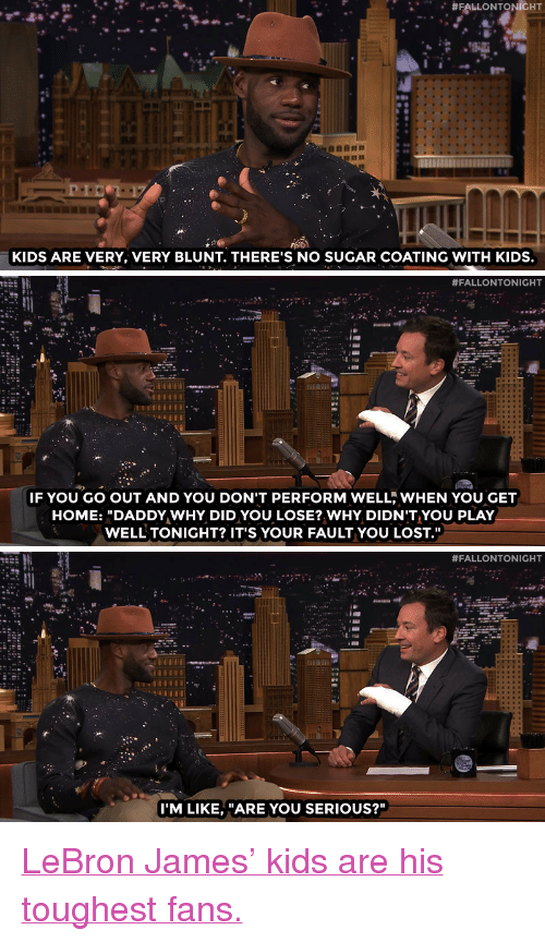 "lebron james kids:  #FALLONTONIGHT  KIDS ARE VERY, VERY BLUNT. THERE'S NO SUGAR COATING WITH KIDS.   #FALLONTONIGHT  IF YOU GO OUT AND YOU DON'T PERFORM WELL, WHEN YOU GET  HOME: ""DADDY WHY DID YOU LOSE? WHY DIDN'T YOU PLAY  WELL TONIGHT? IT'S YOUR FAULT YOU LOST.""   #FALLONTONIGHT  I'M LIKE, ""ARE YOU SERIOUS?"" <p><a href=""http://www.nbc.com/the-tonight-show/video/lebron-james-kids-blame-him-for-losing/2880878"" target=""_blank"">LeBron James' kids are his toughest fans.</a></p>"