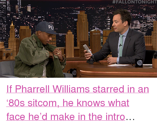 """Pharrell Williams:  #FALLONTONIGHT  PL <p><a href=""""https://www.youtube.com/watch?v=ZhKMkGuxTPY&amp;list=UU8-Th83bH_thdKZDJCrn88g&amp;index=2"""" target=""""_blank"""">If Pharrell Williams starred in an &lsquo;80s sitcom, he knows what face he&rsquo;d make in the intro</a>&hellip;<br/></p>"""