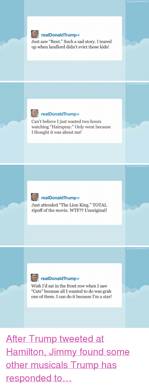 """Teared Up:  #FALLONTONIGHT  realDonaldTrump  Just saw """"Rent."""" Such a sad story. I teared  up when landlord didn't evict those kids!   #FALLONTONIGHT  realDonaldTrumpy  Can't believe I just wasted two hours  watching """"Hairspray."""" Only went because  I thought it was about me!   #FALLONTONIGHT  realDonaldTrump  Just attended """"The Lion King."""" TOTAL  ripoff of the movie. WTF?? Unoriginal!   #FALLONTONIGHT  realDonaldTrump>  Wish I'd sat in the front row when I saw  """"Cats"""" because all I wanted to do was grab  one of them. I can do it because I'm a star! <p><a href=""""http://www.nbc.com/the-tonight-show/video/donald-trump-settles-trump-university-lawsuit-tsas-approved-leftovers-list-monologue/3429427"""" target=""""_blank"""">After Trump tweeted at Hamilton, Jimmy found some other musicals Trump has responded to&hellip;</a></p>"""