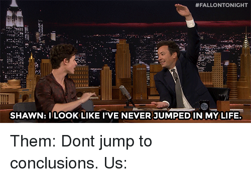 Jump To Conclusions:  #FALLONTONIGHT  SHAWN: ILOOK LIKE I'VE NEVER JUMPEDIN MY LIFE Them: Dont jump to conclusions. Us: