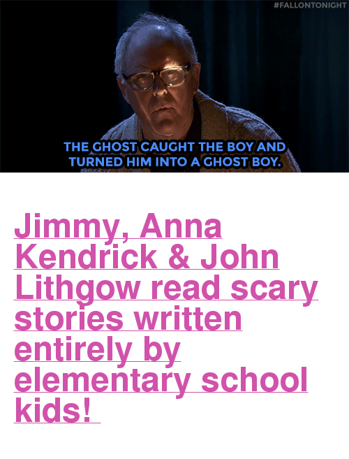 """anna kendrick:  #FALLONTONIGHT  THE GHOST CAUGHT THE BOY AND  TURNED HIM INTO A GHOST BOY <h2><a href=""""https://www.youtube.com/watch?v=-L709clQ-MQ"""" target=""""_blank"""">Jimmy, Anna Kendrick &amp; John Lithgow read scary stories written entirely by elementary school kids!</a></h2>"""