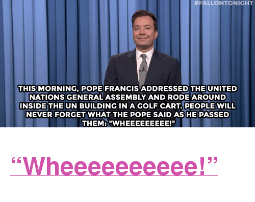 """golf cart:  #FALLONTONIGHT  THIS MORNING, POPE FRANCIS ADDRESSED THE UNITED  NATIONS GENERAL ASSEMBLY AND RODE AROUND  INSIDETHE UN BUILDING IN A GOLF CART PEOPLE WILL  NEVER FORGET WHAT THE POPE SAID AS HE PASSED  THEM:""""WHEEEEEEEEE!T"""" <h2><a href=""""http://www.nbc.com/the-tonight-show/video/mick-jagger-is-kind-of-olivia-wildes-boss/2912350"""" target=""""_blank"""">&ldquo;Wheeeeeeeeee!&rdquo;</a></h2>"""
