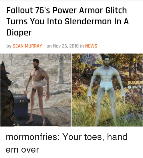 glitch: Fallout 76's Power Armor Glitch  Turns You Into Slenderman In A  Diaper  by SEAN MURRAY -on Nov 26, 2018 in NEWS   BLUEBER  O JNVİTE mormonfries: Your toes, hand em over