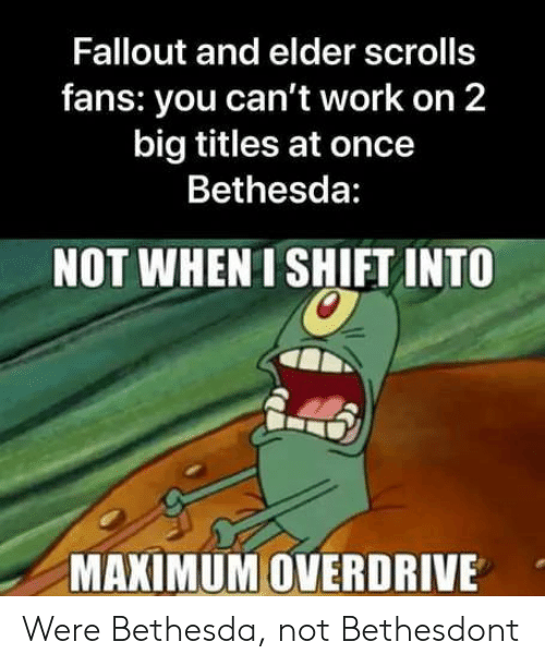 Work, Fallout, and Elder Scrolls: Fallout and elder scrolls  fans: you can't work on 2  big titles at once  Bethesda:  NOT WHEN ISHIFT INTO  MAXIMUM OVERDRIVE Were Bethesda, not Bethesdont