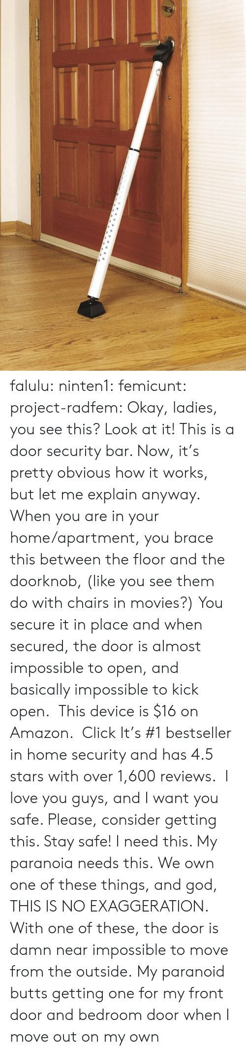 home security: falulu: ninten1:  femicunt:  project-radfem:  Okay, ladies, you see this? Look at it! This is a door security bar. Now, it's pretty obvious how it works, but let me explain anyway. When you are in your home/apartment, you brace this between the floor and the doorknob, (like you see them do with chairs in movies?) You secure it in place and when secured, the door is almost impossible to open, and basically impossible to kick open.  This device is $16 on Amazon.  Click It's #1 bestseller in home security and has 4.5 stars with over 1,600 reviews.  I love you guys, and I want you safe. Please, consider getting this. Stay safe!  I need this. My paranoia needs this.  We own one of these things, and god, THIS IS NO EXAGGERATION. With one of these, the door is damn near impossible to move from the outside.  My paranoid butts getting one for my front door and bedroom door when I move out on my own