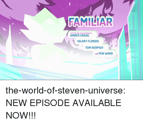 Hilary: FAMILIAR  WRITTEN AND STORYBOARDED BY  AMBER CRAGG  HILARY FLORIDO  TOM HERPICH  AND PEN WARD the-world-of-steven-universe:  NEW EPISODE AVAILABLE NOW!!!