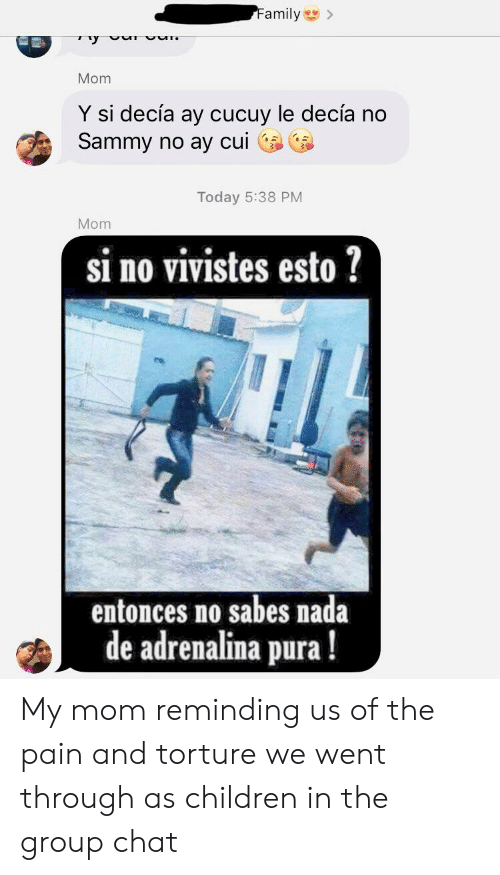 Children, Family, and Group Chat: Family>  y  Mom  Y si decía ay cucuy le decía no  Sammy no ay cui  Today 5:38 PM  Mom  si no vivistes esto ?  entonces no sabes nada  de adrenalina pura! My mom reminding us of the pain and torture we went through as children in the group chat