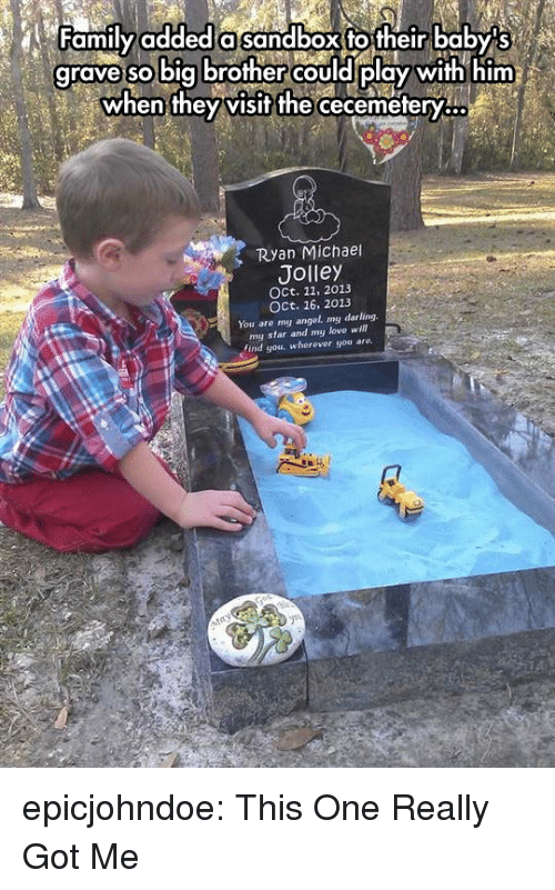 Family, Love, and Tumblr: Family added a sandbox to their baby s  grave so big brother could play with him  when they visit the  cecemetery...  Ryan Michael  Jolley  OCt. 11, 2013  OCt, 16, 2013  You are my angel. my darling  my star and my love wi  find you, wherever you are. epicjohndoe:  This One Really Got Me