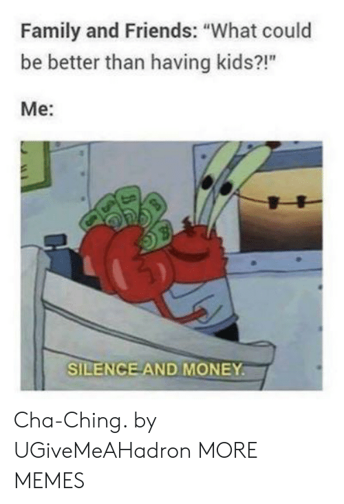 "Dank, Family, and Friends: Family and Friends: ""What could  be better than having kids?!""  Me:  SILENCE AND MONEY Cha-Ching. by UGiveMeAHadron MORE MEMES"