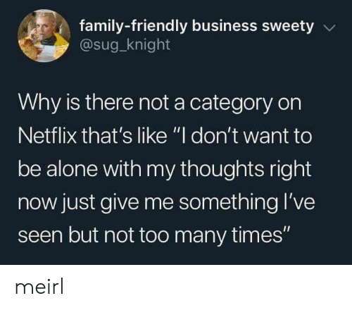 """Being Alone, Family, and Netflix: family-friendly business sweety  @sug_knight  Why is there not a category on  Netflix that's like """"I don't want to  be alone with my thoughts right  now just give me something l've  seen but not too many times"""" meirl"""