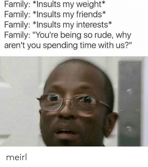 "Family, Friends, and Rude: Family: *Insults my weight*  Family: *Insults my friends*  Family: *Insults my interests*  Family: ""You're being so rude, why  aren't you spending time with us?"" meirl"