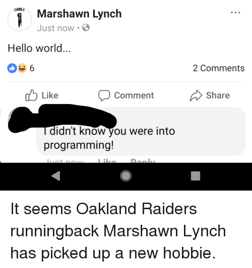 Family, Hello, and Marshawn Lynch: FAMILY  Marshawn Lynch  Just now .  Hello world...  0e6  2 Comments  u Like  Comment  Share  didnt know you were into  programming!