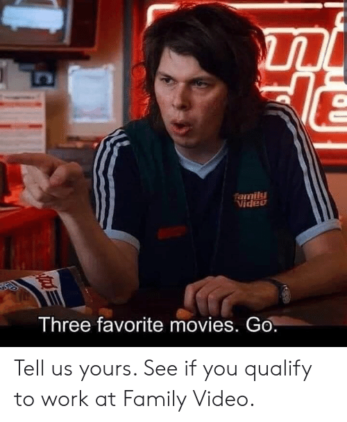 Dank, Family, and Movies: family  Video  Three favorite movies. Go. Tell us yours. See if you qualify to work at Family Video.