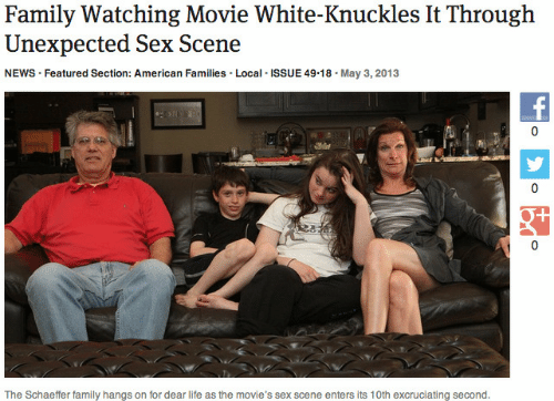 watching movie: Family Watching Movie White-Knuckles It Through  Unexpected Sex Scene  NEWS Featured Section: American Families. Local ISSUE 49.18. May 3,2013  0  T/  The Schaeffer family hangs on for dear life as the movie's sex scene enters its 10th excruciating second.