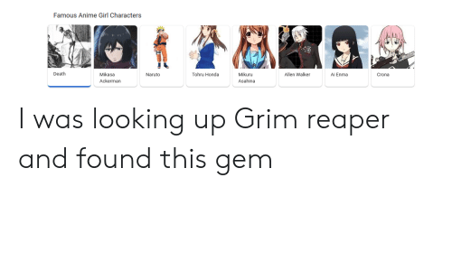Anime, Honda, and Naruto: Famous Anime Girl Characters  Death  Mikasa  Tohru Honda  Mikuru  Allen Walker  Naruto  Ai Enma  Crona  Ackerman  Asahina I was looking up Grim reaper and found this gem