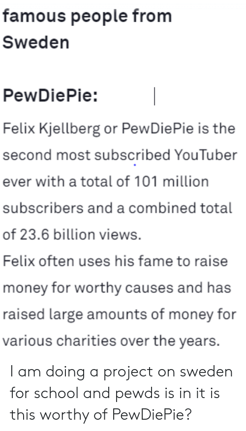 Money, School, and Sweden: famous people from  Sweden  PewDiePie:  Felix Kjellberg or PewDiePie is the  second most subscribed YouTuber  ever with a total of 101 million  subscribers and a combined total  of 23.6 billion views.  Felix often uses his fame to raise  money for worthy causes and has  raised large amounts of money for  various charities over the years. I am doing a project on sweden for school and pewds is in it is this worthy of PewDiePie?