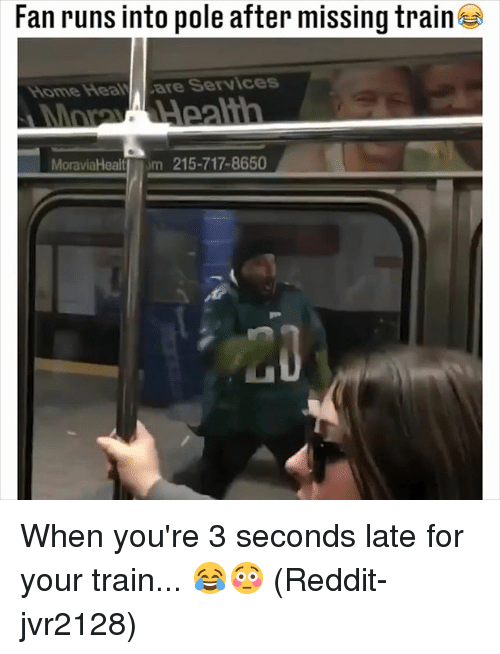 Memes, Reddit, and Home: Fan runs into pole after missing train  Home HeavALare Services  MoraviaHealtom 215-717-8650 When you're 3 seconds late for your train... 😂😳 (Reddit-jvr2128)