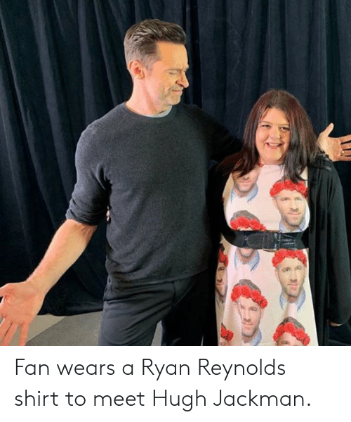 Hugh Jackman, Ryan Reynolds, and Reynolds: Fan wears a Ryan Reynolds shirt to meet Hugh Jackman.