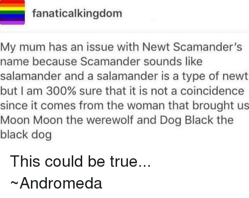 moon moon: fanaticalkingdom  My mum has an issue with Newt Scamander's  name because Scamander sounds like  salamander and a salamander is a type of newt  but I am 300% sure that it is not a coincidence  since it comes from the woman that brought us  Moon Moon the werewolf and Dog Black the  black dog This could be true...  ~Andromeda