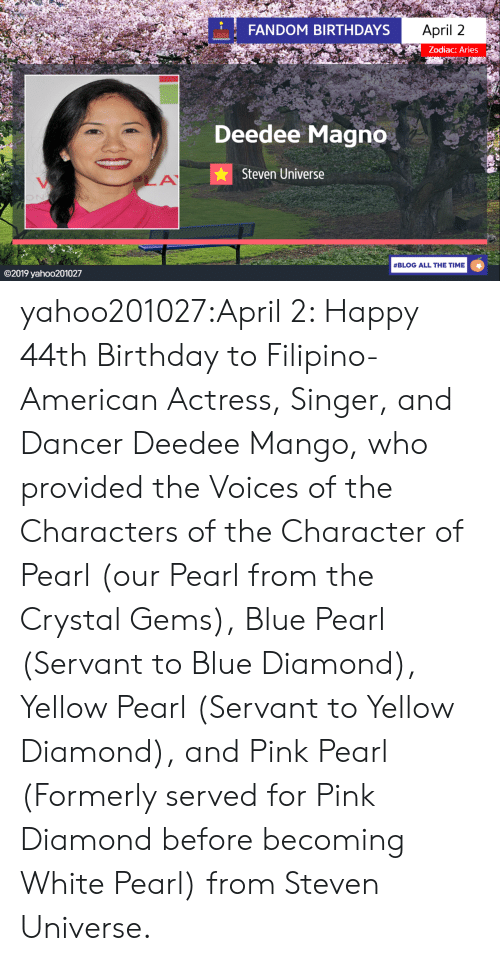 Birthday, Tumblr, and American: FANDOM BIRTHDAYS  April 2  Zodiac: Aries  Deedee Magno  Steven Universe  #BLOG ALL THE TIME  ©2019 yaho○201027 yahoo201027:April 2: Happy 44th Birthday to Filipino-American Actress, Singer, and Dancer Deedee Mango, who provided the Voices of the Characters of the Character of Pearl (our Pearl from the Crystal Gems), Blue Pearl (Servant to Blue Diamond), Yellow Pearl (Servant to Yellow Diamond), and Pink Pearl (Formerly served for Pink Diamond before becoming White Pearl) from Steven Universe.