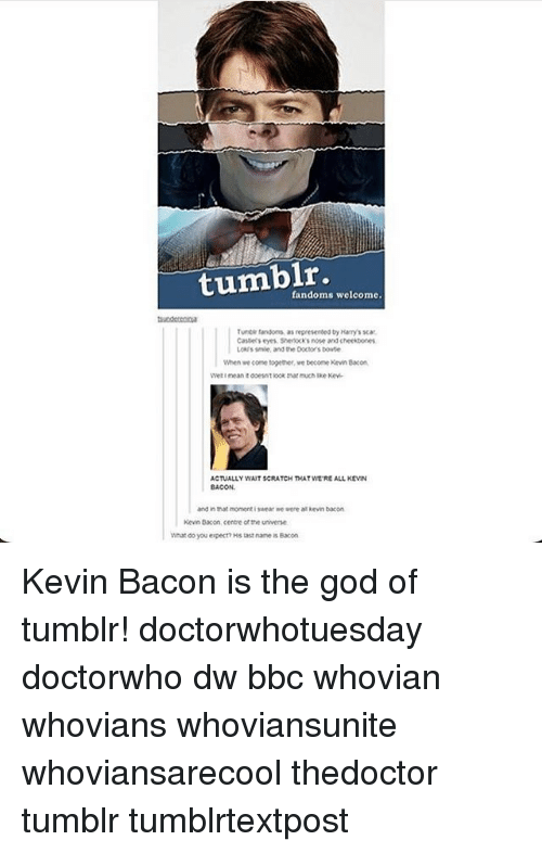 Kevin Bacon: fandoms welcome.  Turte fandoms as  represented by Harrys scat.  Castely eyes Shenxksnose and cheekbones  Loks smie, and the Doctorsbowte  When we come together ve become Kevin Bacon  ACTUALLY WATSCRATCH THAT WEREALL KEVIN  and in that moment wear me were alkevin bacon  Kevin Bacon cente otthe universe.  What do you expecn Hstast name Bacon Kevin Bacon is the god of tumblr! doctorwhotuesday doctorwho dw bbc whovian whovians whoviansunite whoviansarecool thedoctor tumblr tumblrtextpost