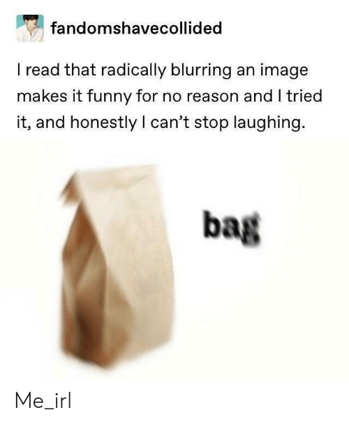 cant stop laughing: fandomshavecollided  I read that radically blurring an image  makes it funny for no reason and I tried  it, and honestly I can't stop laughing.  bag Me_irl