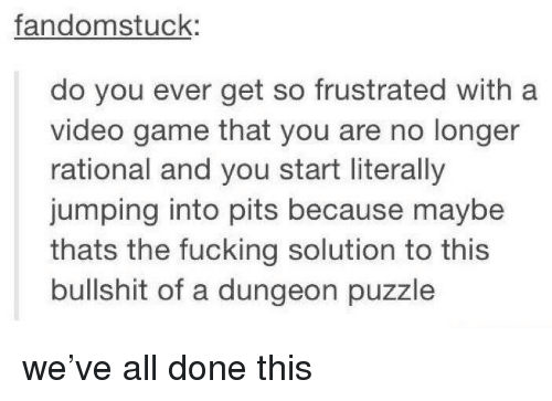 Pits: fandomstuck:  do you ever get so frustrated with a  video game that you are no longer  rational and you start literally  jumping into pits because maybe  thats the fucking solution to this  bullshit of a dungeon puzzle we've all done this