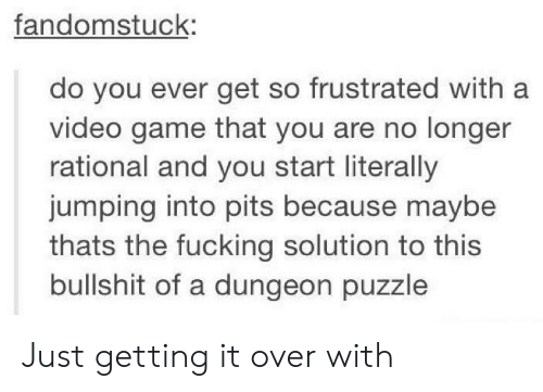 Pits: fandomstuck:  do you ever get so frustrated with a  video game that you are no longer  rational and you start literally  jumping into pits because maybe  thats the fucking solution to this  bullshit of a dungeon puzzle Just getting it over with