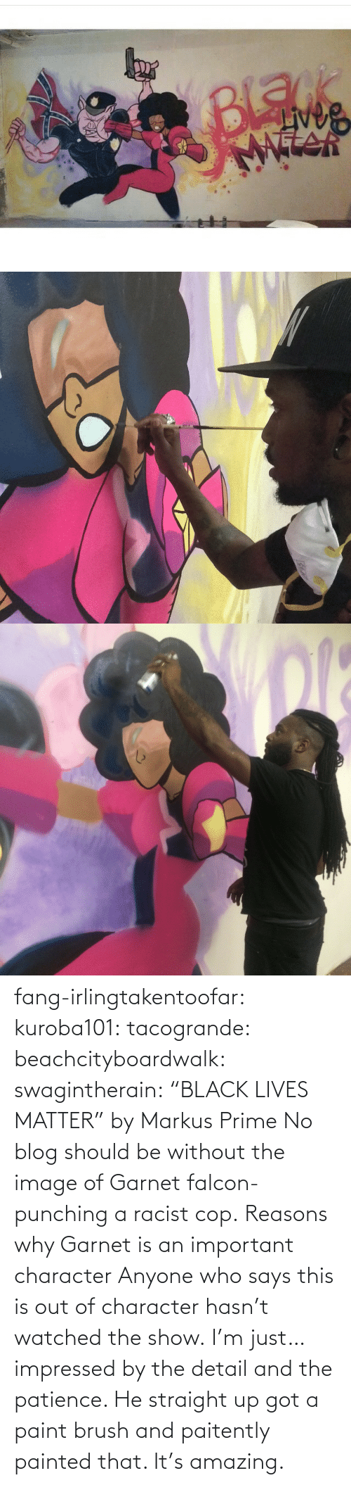 "anyone: fang-irlingtakentoofar:  kuroba101:  tacogrande:  beachcityboardwalk:  swagintherain:  ""BLACK LIVES MATTER"" by Markus Prime    No blog should be without the image of Garnet falcon-punching a racist cop.  Reasons why Garnet is an important character  Anyone who says this is out of character hasn't watched the show.    I'm just… impressed by the detail and the patience. He straight up got a paint brush and paitently painted that. It's amazing."