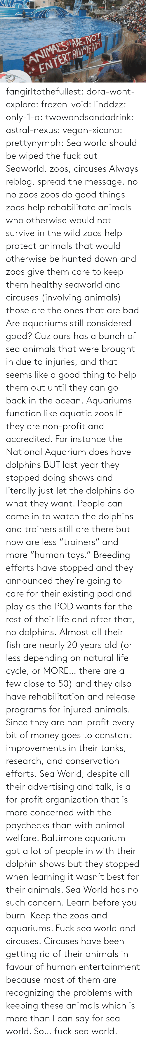 "Reblog: fangirltothefullest:  dora-wont-explore:  frozen-void:  linddzz:  only-1-a:  twowandsandadrink:  astral-nexus:  vegan-xicano:  prettynymph:  Sea world should be wiped the fuck out  Seaworld, zoos, circuses  Always reblog, spread the message.  no no zoos zoos do good things zoos help rehabilitate animals who otherwise would not survive in the wild zoos help protect animals that would otherwise be hunted down and zoos give them care to keep them healthy seaworld and circuses (involving animals) those are the ones that are bad  Are aquariums still considered good? Cuz ours has a bunch of sea animals that were brought in due to injuries, and that seems like a good thing to help them out until they can go back in the ocean.  Aquariums function like aquatic zoos IF they are non-profit and accredited. For instance the National Aquarium does have dolphins BUT last year they stopped doing shows and literally just let the dolphins do what they want. People can come in to watch the dolphins and trainers still are there but now are less ""trainers"" and more ""human toys."" Breeding efforts have stopped and they announced they're going to care for their existing pod and play as the POD wants for the rest of their life and after that, no dolphins. Almost all their fish are nearly 20 years old (or less depending on natural life cycle, or MORE… there are a few close to 50) and they also have rehabilitation and release programs for injured animals. Since they are non-profit every bit of money goes to constant improvements in their tanks, research, and conservation efforts. Sea World, despite all their advertising and talk, is a for profit organization that is more concerned with the paychecks than with animal welfare. Baltimore aquarium got a lot of people in with their dolphin shows but they stopped when learning it wasn't best for their animals. Sea World has no such concern.  Learn before you burn   Keep the zoos and aquariums. Fuck sea world and circuses.  Circuses have been getting rid of  their animals in favour of human entertainment because most of them are recognizing the problems with keeping these animals which is more than I can say for sea world. So… fuck sea world."