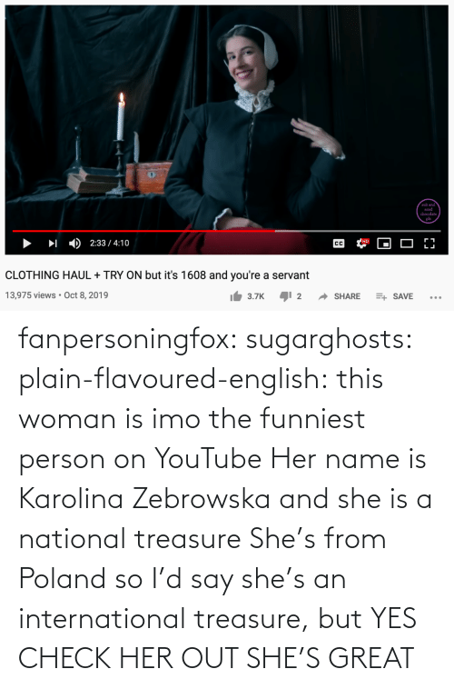 funniest: fanpersoningfox:  sugarghosts:   plain-flavoured-english: this woman is imo the funniest person on YouTube   Her name is Karolina Zebrowska and she is a national treasure      She's from Poland so I'd say she's an international treasure, but YES CHECK HER OUT SHE'S GREAT