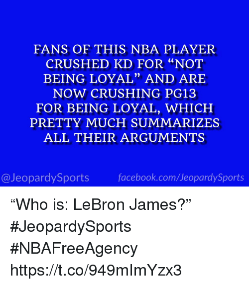 "LeBron James, Nba, and Sports: FANS OF THIS NBA PLAYER  CRUSHED KD FOR ""NOT  BEING LOYAL"" AND ARE  NOW CRUSHING PG13  FOR BEING LOYAL, WHICH  PRETTY MUCH SUMMARIZES  ALL THEIR ARGUMENTS  0)  @JeopardySportsfacebook.com/JeopardySports ""Who is: LeBron James?"" #JeopardySports #NBAFreeAgency https://t.co/949mImYzx3"