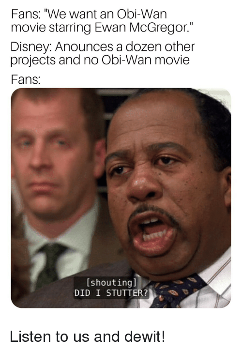 """mcgregor: Fans: """"We want an Obi-Wan  movie starring Ewan McGregor.""""  Disney: Anounces a dozen other  projects and no Obi-Wan movie  Fans  [shoutingl  DID I STUTTER? Listen to us and dewit!"""
