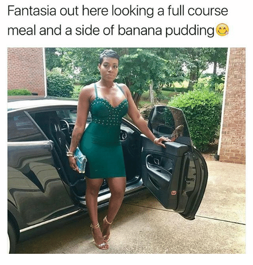 fantasia: Fantasia out here looking a full course  meal and a side of banana pudding