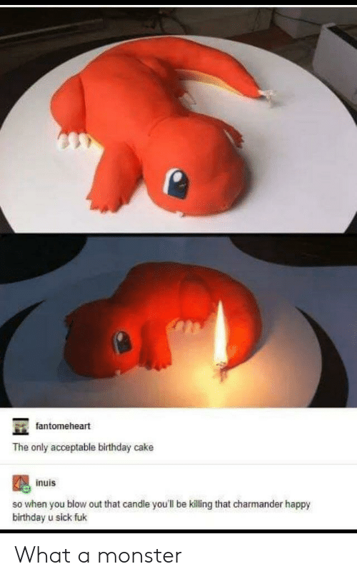 blow out: fantomeheart  The only acceptable birthday cake  inuis  so when you blow out that candle you'll be killing that charmander happy  birthday u sick fuk What a monster