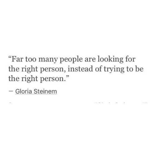 """Looking, Gloria Steinem, and Gloria: """"Far too many people are looking for  the right person, instead of trying to be  the right person  Gloria Steinem"""