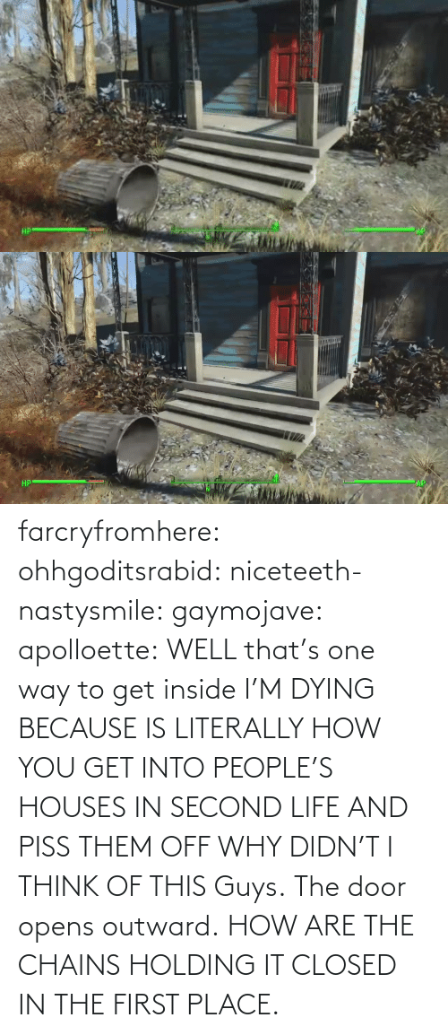 dying: farcryfromhere:  ohhgoditsrabid:  niceteeth-nastysmile:  gaymojave:   apolloette:  WELL that's one way to get inside    I'M DYING BECAUSE IS LITERALLY HOW YOU GET INTO PEOPLE'S HOUSES IN SECOND LIFE AND PISS THEM OFF WHY DIDN'T I THINK OF THIS  Guys. The door opens outward. HOW ARE THE CHAINS HOLDING IT CLOSED IN THE FIRST PLACE.