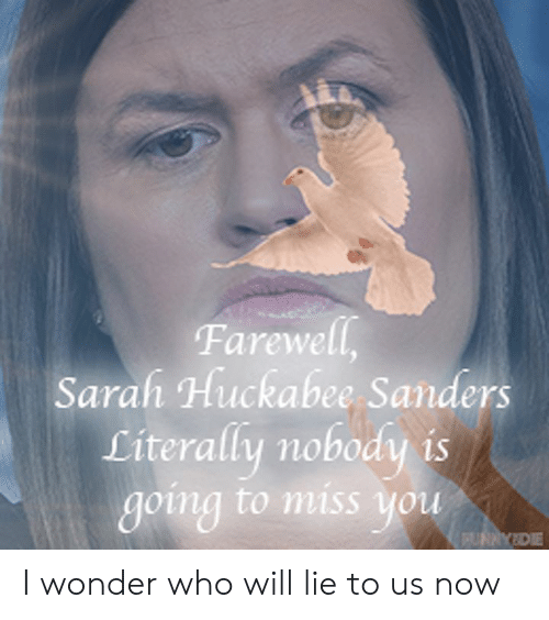 Dank, Wonder, and 🤖: Farewell,  Sarah Huckabee Sanders  Literally nobody is  going to miss you  FUNAYDE I wonder who will lie to us now