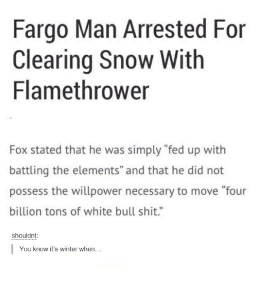 "Foxe: Fargo Man Arrested For  Clearing Snow With  Flamethrower  Fox stated that he was simply ""fed up with  battling the elements"" and that he did not  possess the willpower necessary to move ""four  billion tons of white bull shit.""  shouldnt  You know it's winter when..."