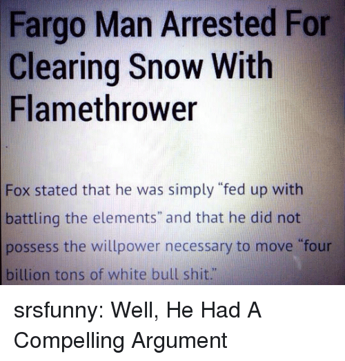 """Fargo: Fargo Man Arrested For  Clearing Snow With  Flamethrower  Fox stated that he was simply """"fed up with  battling the elements"""" and that he did not  possess the willpower necessary to move four  billion tons of white bull shit."""" srsfunny:  Well, He Had A Compelling Argument"""