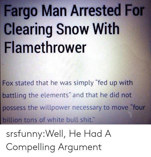 """Shit, Tumblr, and Blog: Fargo Man Arrested For  Clearing Snow With  Flamethrower  Fox stated that he was simply """"fed up with  battling the elements"""" and that he did not  possess the willpower necessary to move four  billion tons of white bull shit."""" srsfunny:Well, He Had A Compelling Argument"""