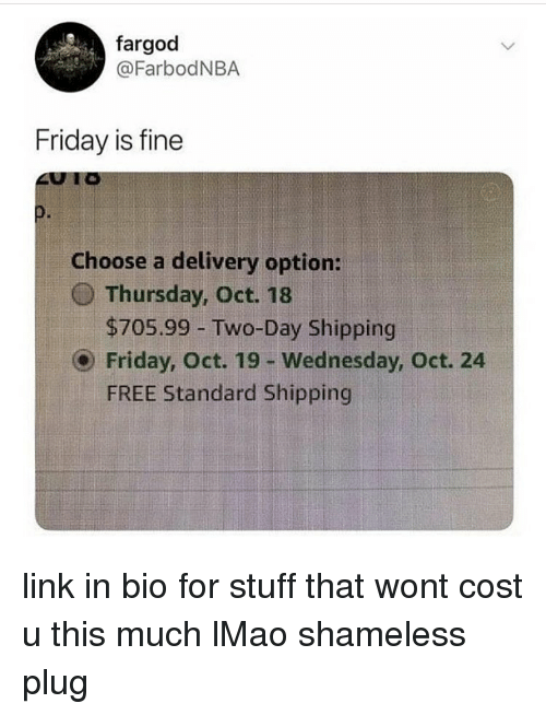 Friday, Lmao, and Memes: fargod  @FarbodNBA  Friday is fine  0.  Choose a delivery option:  O Thursday, Oct. 18  $705.99 -Two-Day Shipping  Friday, Oct. 19 - Wednesday, Oct. 24  FREE Standard Shipping link in bio for stuff that wont cost u this much lMao shameless plug