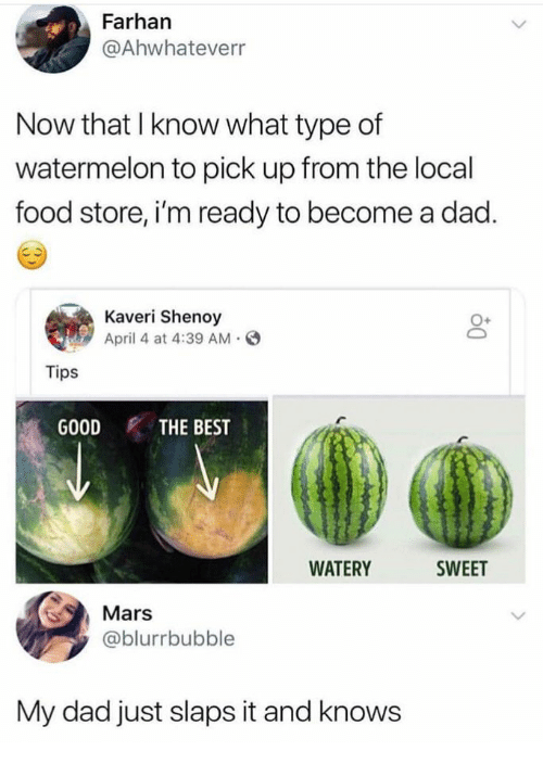 April: Farhan  @Ahwhateverr  Now that I know what type of  watermelon to pick up from the local  food store, i'm ready to become a dad.  Kaveri Shenoy  April 4 at 4:39 AM.  O+  Tips  GOOD THE BEST  WATERY  SWEET  Mars  @blurrbubble  My dad just slaps it and knows