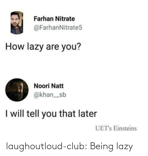 Lazy: Farhan Nitrate  @FarhanNitrate5  How lazy are you?  Noori Natt  @khan_sb  I will tell you that later  UET's Einsteins laughoutloud-club:  Being lazy